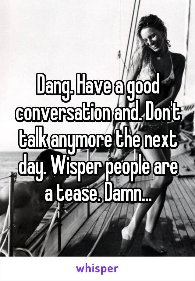 Dang. Have a good conversation and. Don't talk anymore the next day. Wisper people are a tease. Damn...