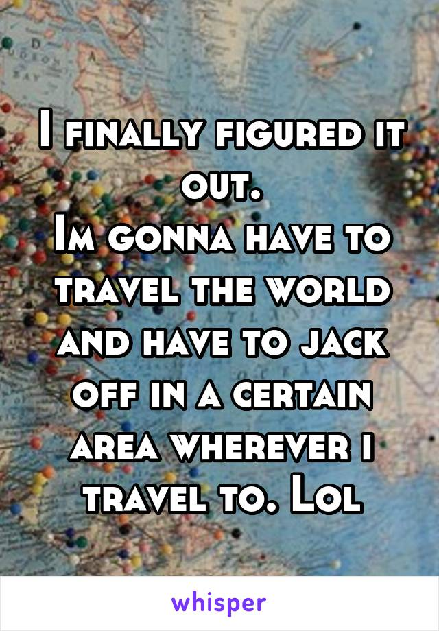 I finally figured it out. Im gonna have to travel the world and have to jack off in a certain area wherever i travel to. Lol
