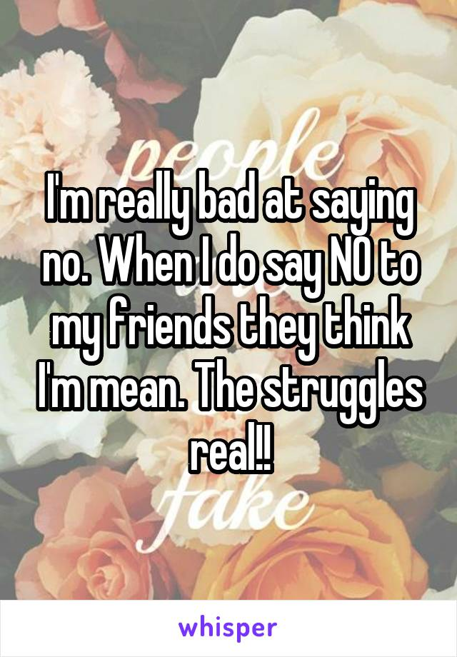 I'm really bad at saying no. When I do say NO to my friends they think I'm mean. The struggles real!!
