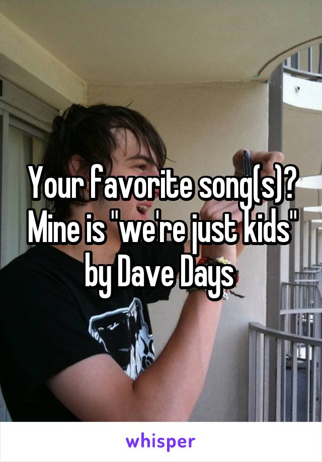 """Your favorite song(s)? Mine is """"we're just kids"""" by Dave Days"""