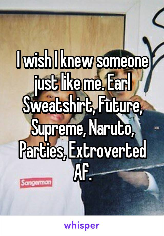 I wish I knew someone just like me. Earl Sweatshirt, Future, Supreme, Naruto, Parties, Extroverted Af.