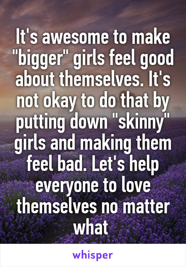 """It's awesome to make """"bigger"""" girls feel good about themselves. It's not okay to do that by putting down """"skinny"""" girls and making them feel bad. Let's help everyone to love themselves no matter what"""