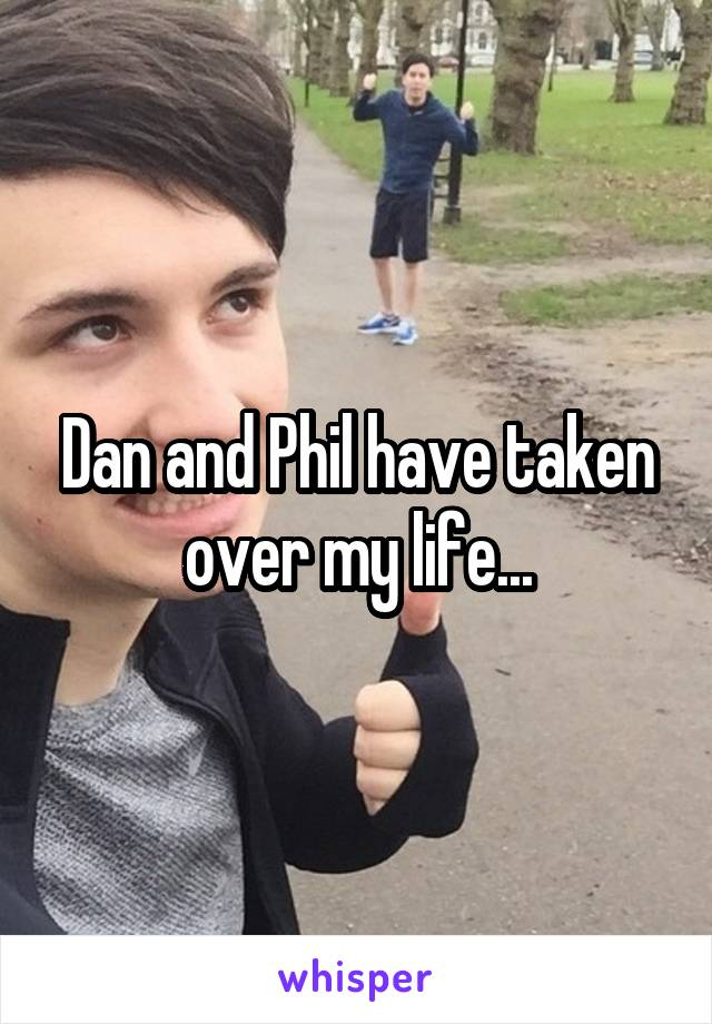 Dan and Phil have taken over my life...