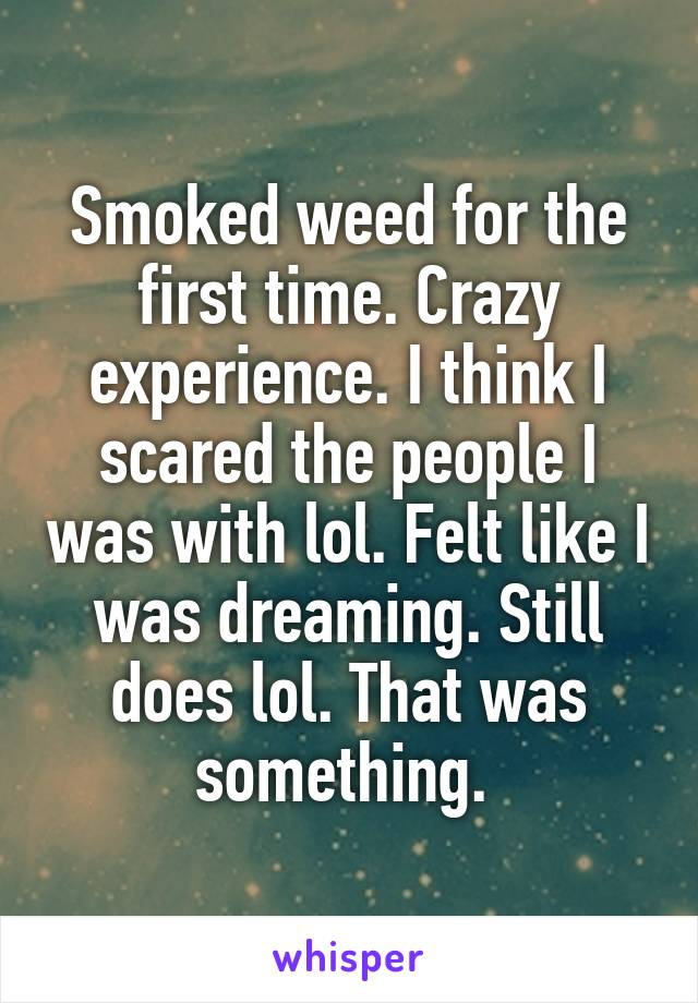 Smoked weed for the first time. Crazy experience. I think I scared the people I was with lol. Felt like I was dreaming. Still does lol. That was something.