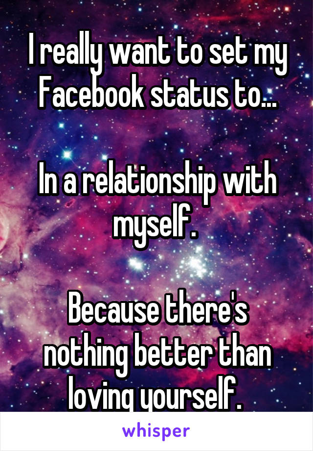 I really want to set my Facebook status to...  In a relationship with myself.   Because there's nothing better than loving yourself.