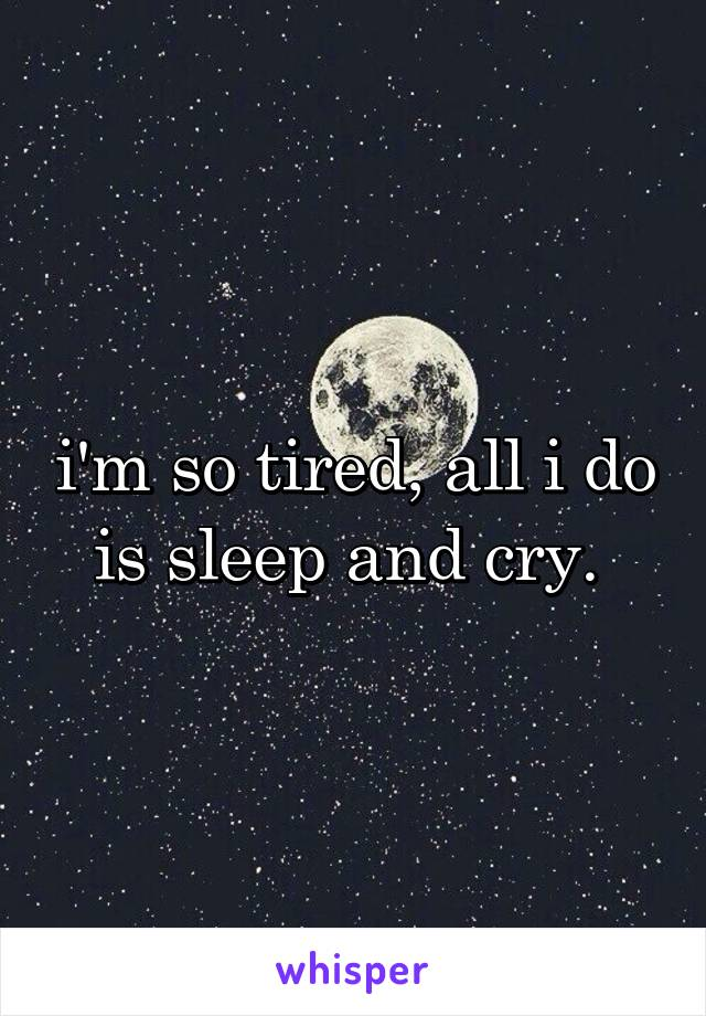 i'm so tired, all i do is sleep and cry.