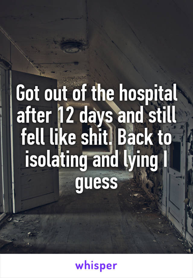 Got out of the hospital after 12 days and still fell like shit. Back to isolating and lying I guess