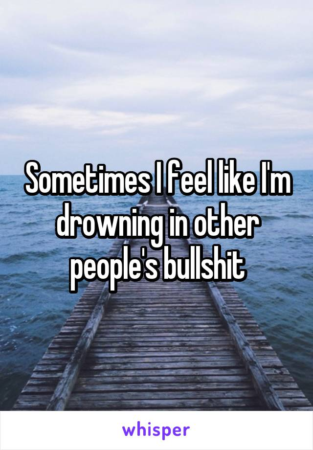 Sometimes I feel like I'm drowning in other people's bullshit