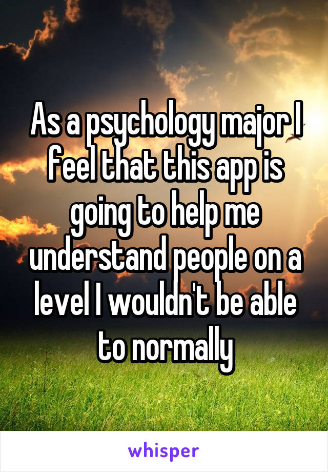 As a psychology major I feel that this app is going to help me understand people on a level I wouldn't be able to normally