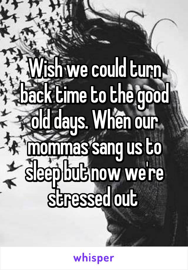 Wish we could turn back time to the good old days. When our mommas sang us to sleep but now we're stressed out