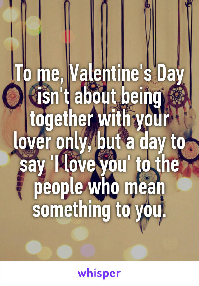 To me, Valentine's Day isn't about being together with your lover only, but a day to say 'I love you' to the people who mean something to you.