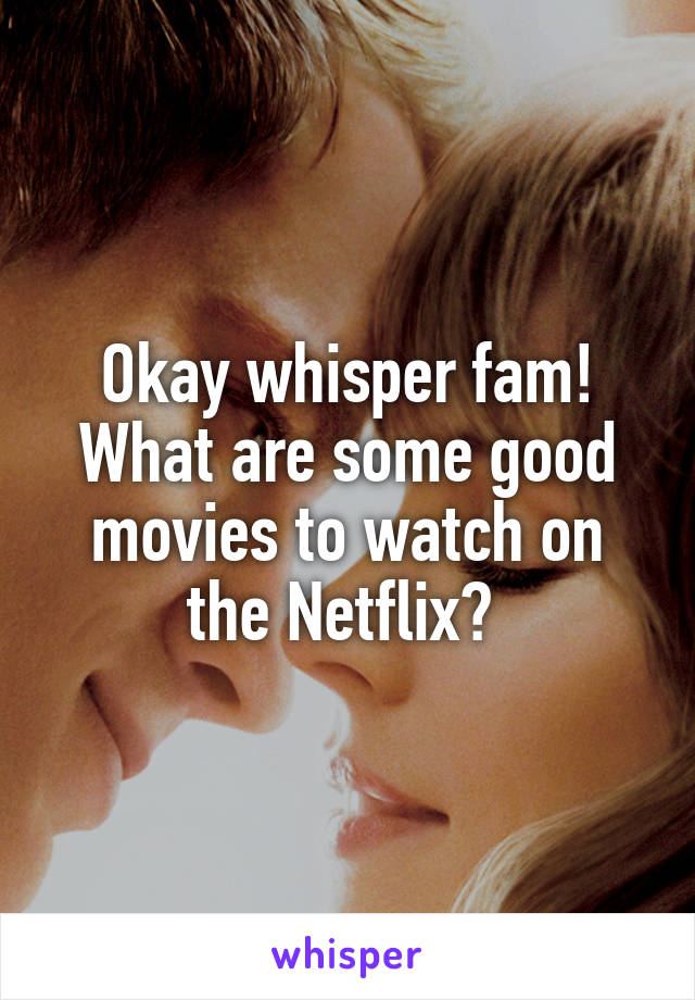 Okay whisper fam! What are some good movies to watch on the Netflix?