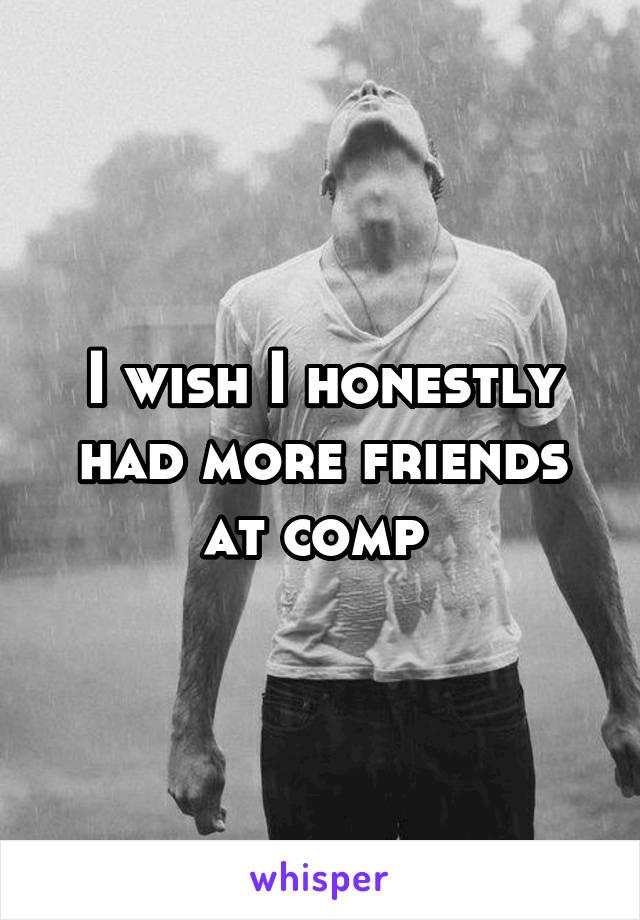 I wish I honestly had more friends at comp
