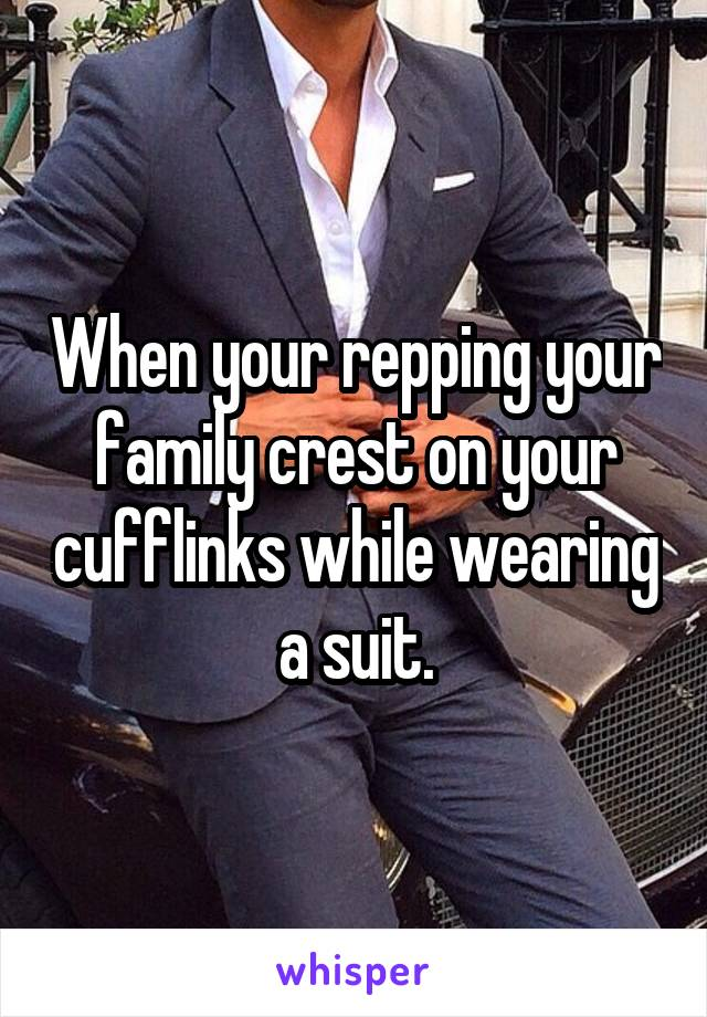 When your repping your family crest on your cufflinks while wearing a suit.