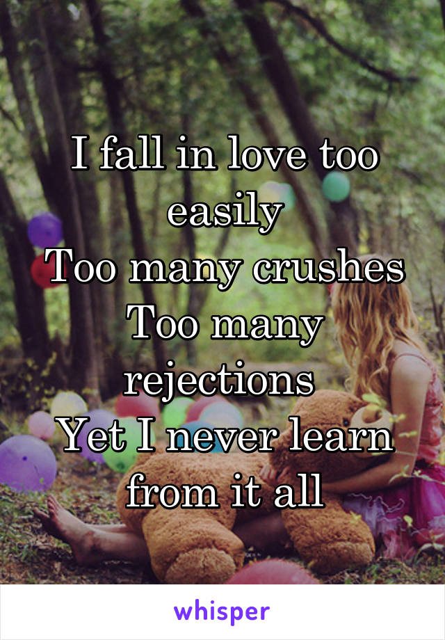 I fall in love too easily Too many crushes Too many rejections  Yet I never learn from it all