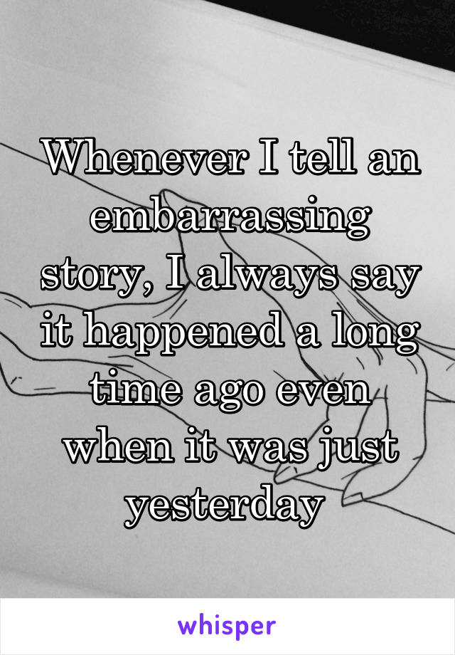 Whenever I tell an embarrassing story, I always say it happened a long time ago even when it was just yesterday