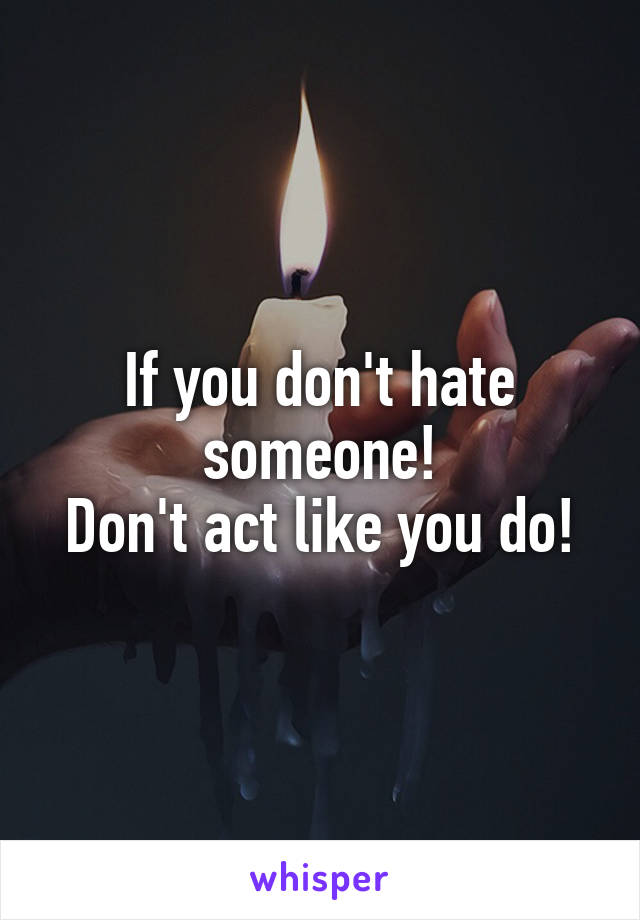 If you don't hate someone! Don't act like you do!