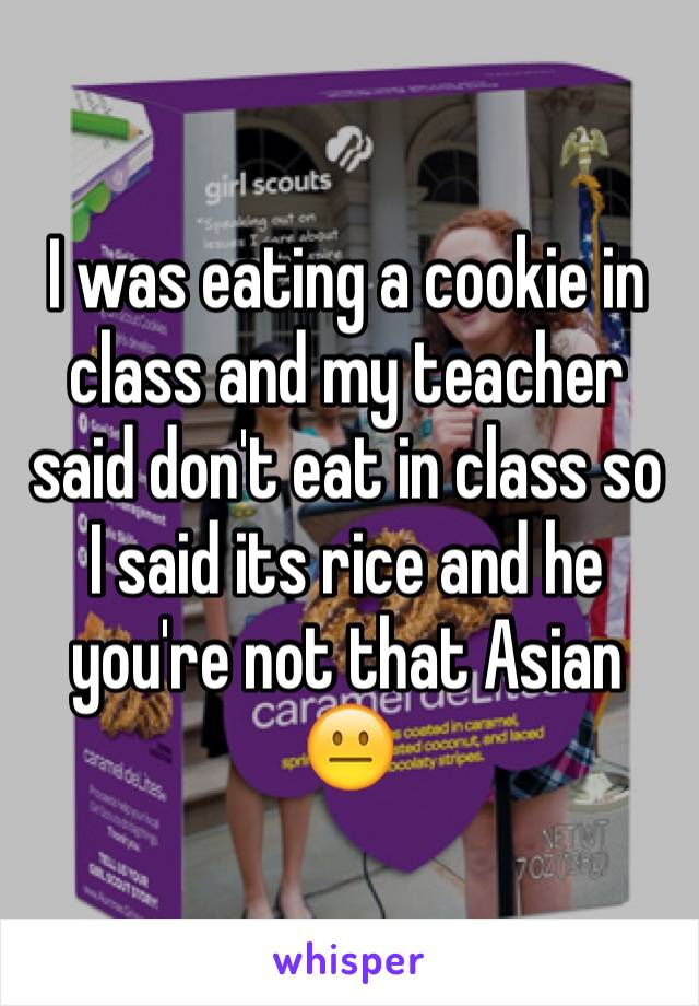 I was eating a cookie in class and my teacher said don't eat in class so I said its rice and he you're not that Asian 😐