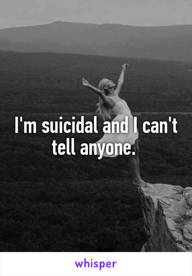 I'm suicidal and I can't tell anyone.