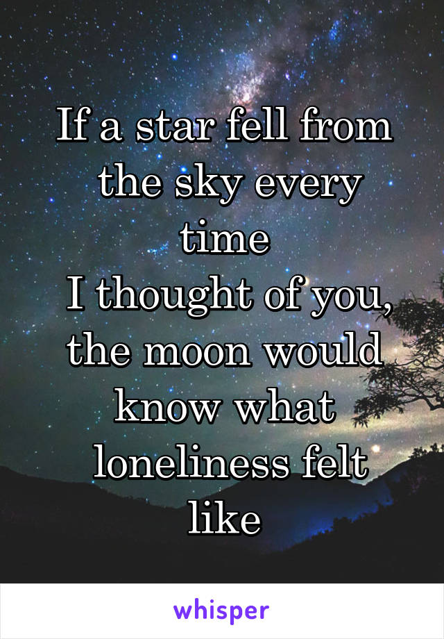 If a star fell from  the sky every time  I thought of you,  the moon would  know what  loneliness felt like