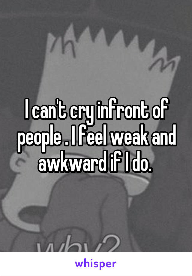 I can't cry infront of people . I feel weak and awkward if I do.