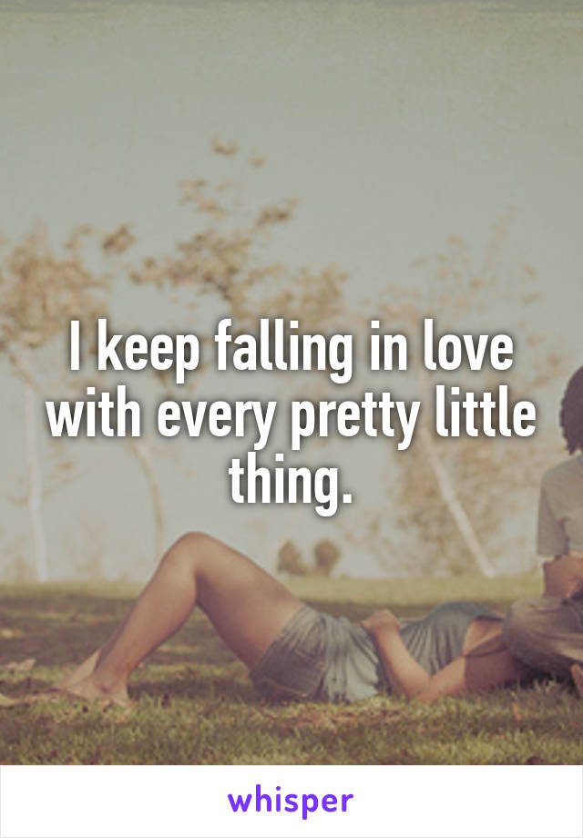 I keep falling in love with every pretty little thing.