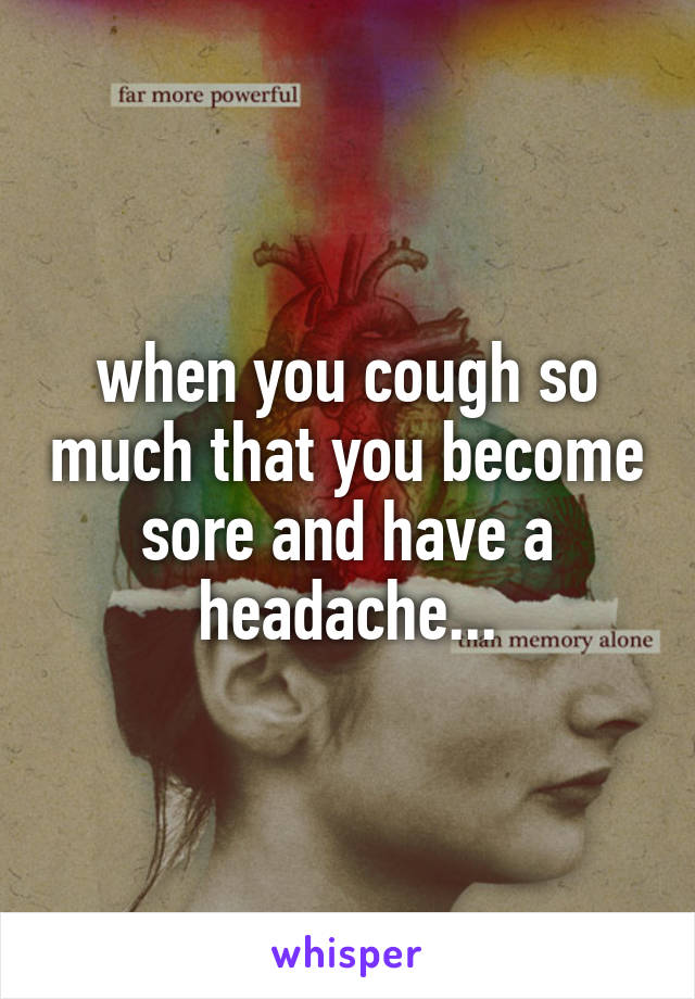 when you cough so much that you become sore and have a headache...