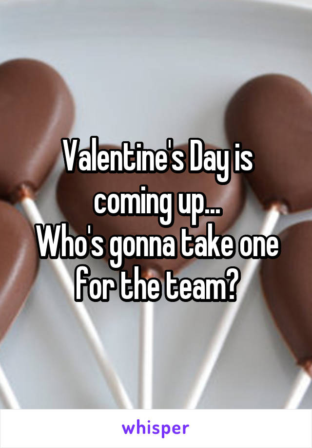 Valentine's Day is coming up... Who's gonna take one for the team?