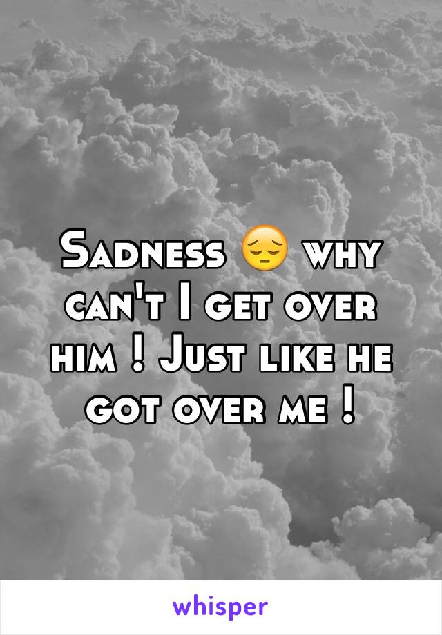 Sadness 😔 why can't I get over him ! Just like he got over me !