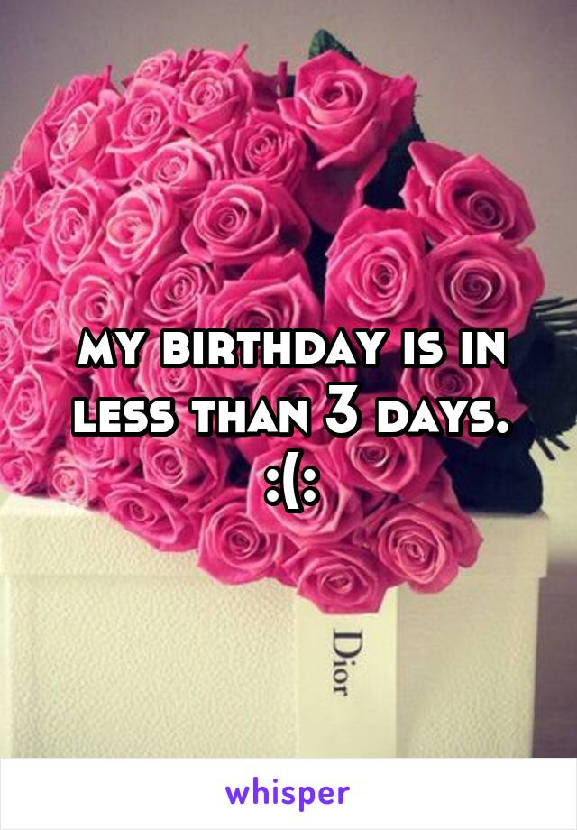 my birthday is in less than 3 days. :(: