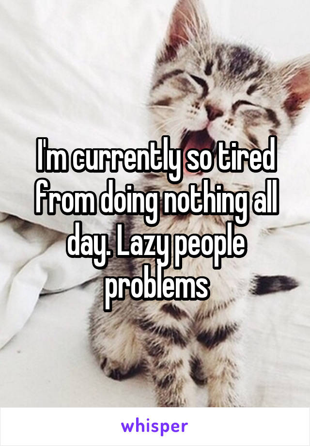 I'm currently so tired from doing nothing all day. Lazy people problems
