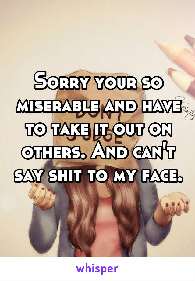 Sorry your so miserable and have to take it out on others. And can't say shit to my face.