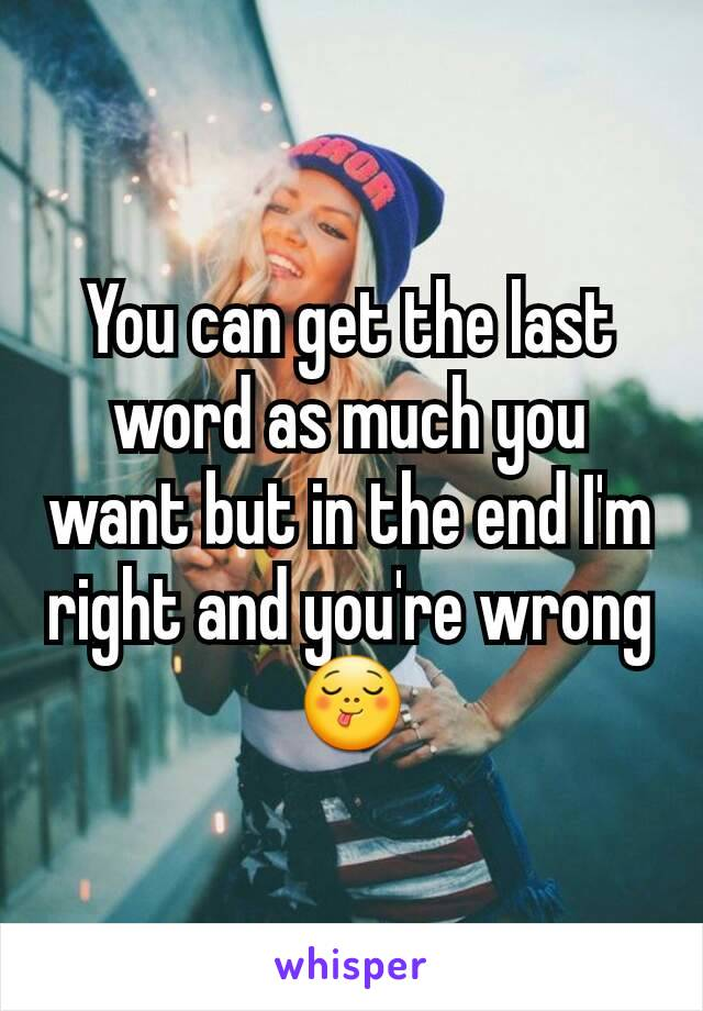 You can get the last word as much you want but in the end I'm right and you're wrong 😋