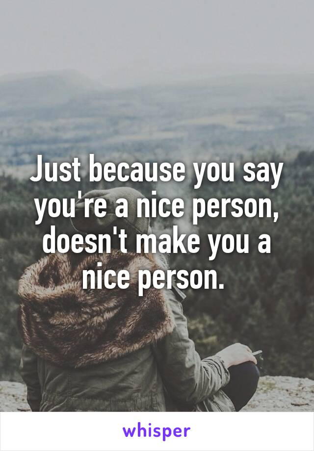 Just because you say you're a nice person, doesn't make you a nice person.