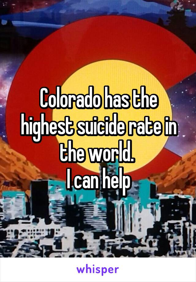 Colorado has the highest suicide rate in the world.  I can help