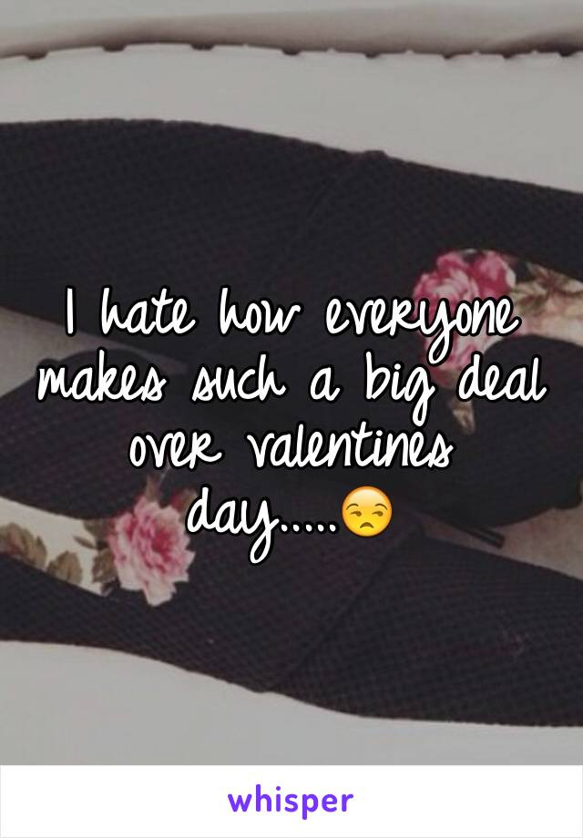 I hate how everyone makes such a big deal over valentines day.....😒