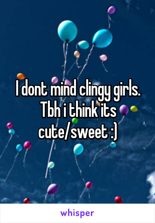 I dont mind clingy girls. Tbh i think its cute/sweet :)