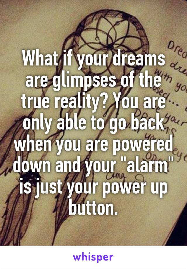 "What if your dreams are glimpses of the true reality? You are only able to go back when you are powered down and your ""alarm"" is just your power up button."