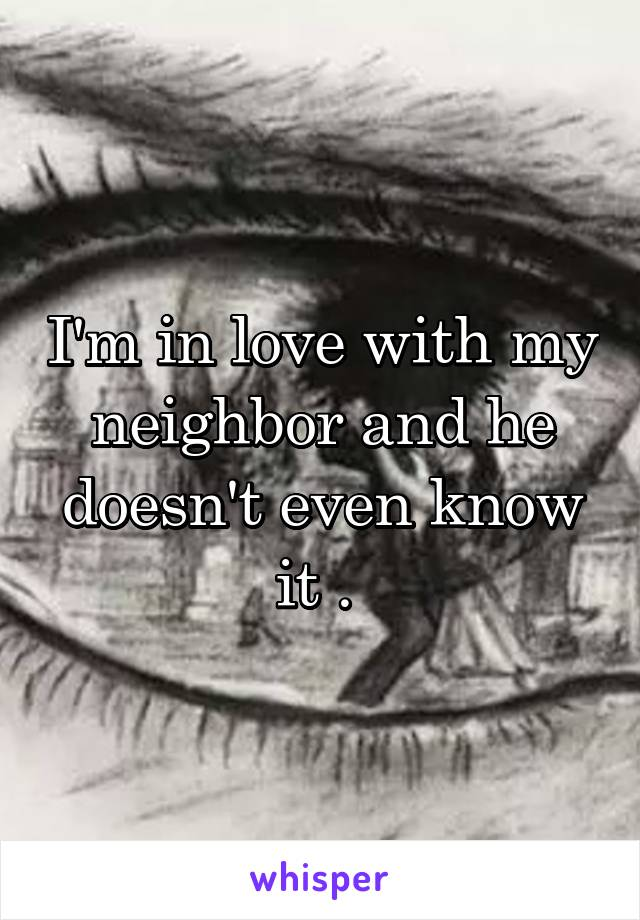 I'm in love with my neighbor and he doesn't even know it .