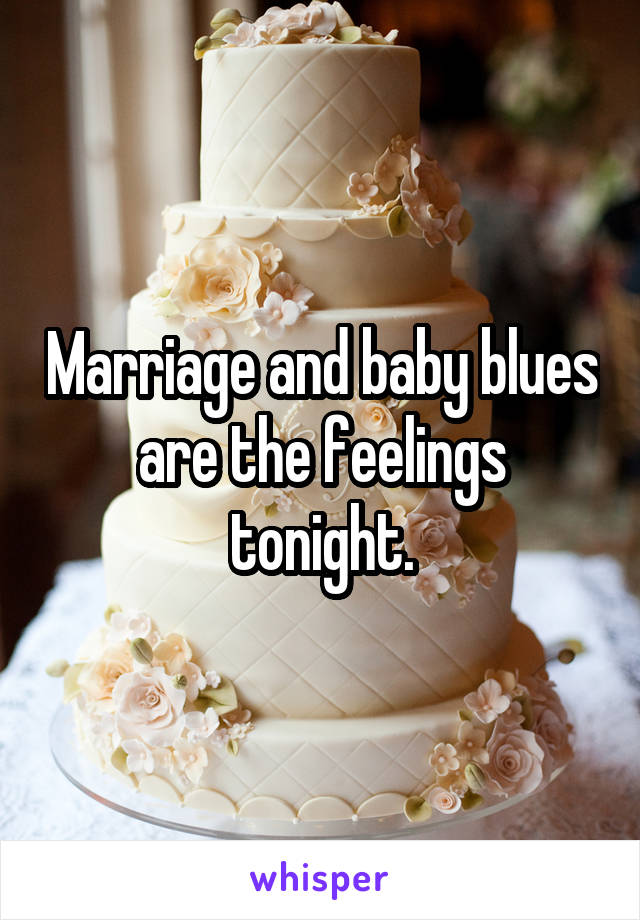 Marriage and baby blues are the feelings tonight.