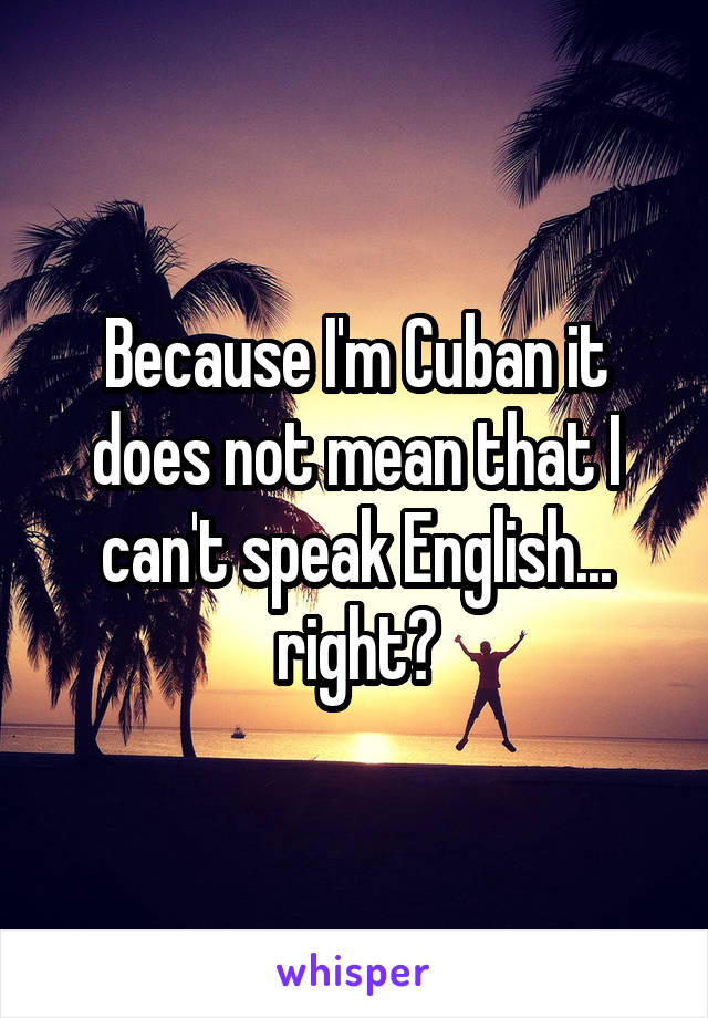 Because I'm Cuban it does not mean that I can't speak English... right?