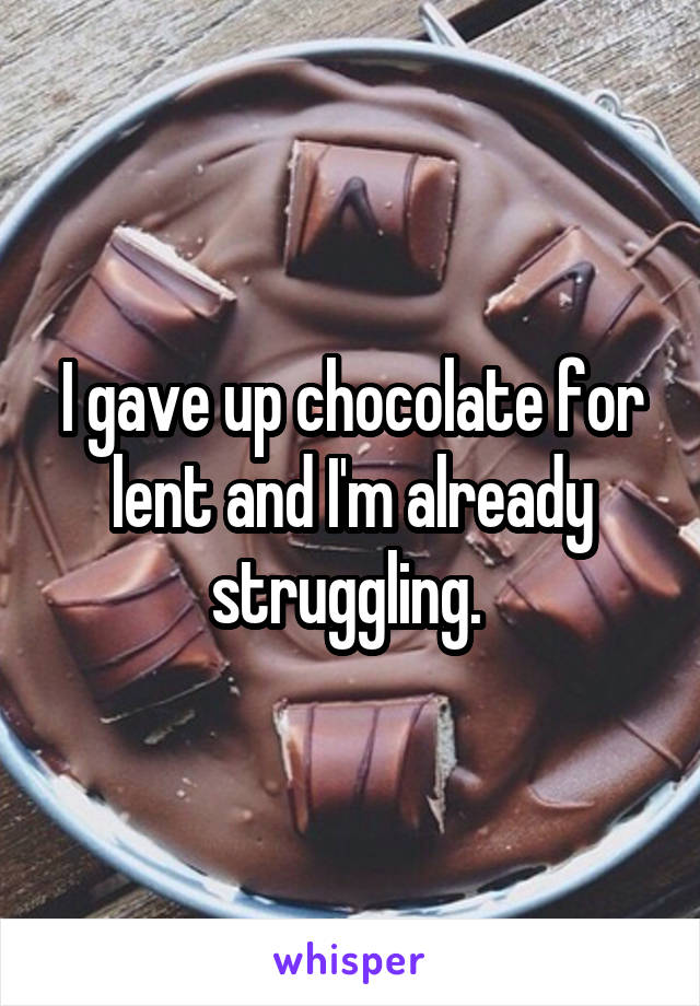 I gave up chocolate for lent and I'm already struggling.