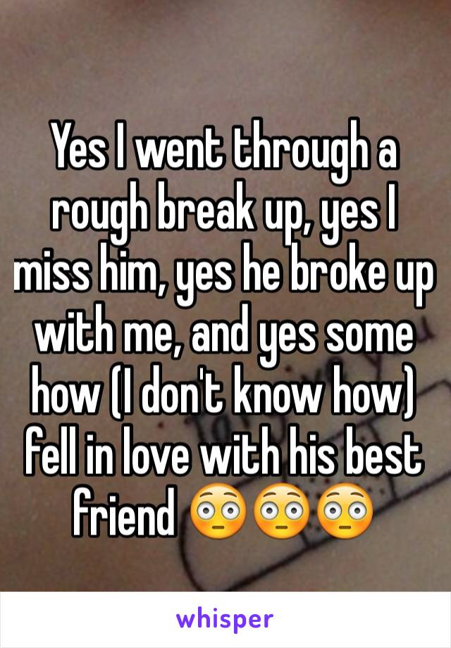 Yes I went through a rough break up, yes I miss him, yes he broke up with me, and yes some how (I don't know how) fell in love with his best friend 😳😳😳
