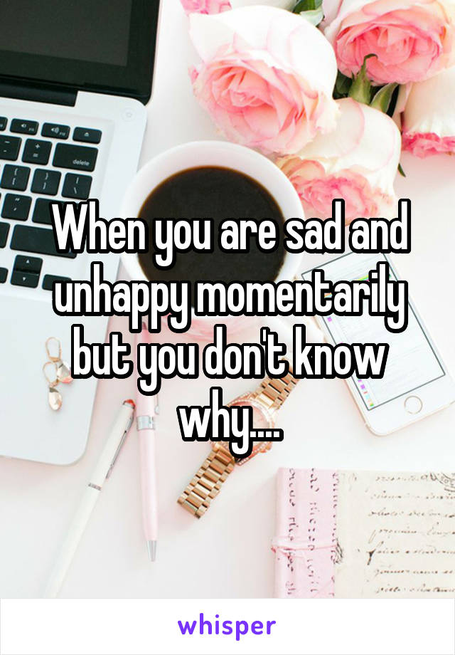 When you are sad and unhappy momentarily but you don't know why....
