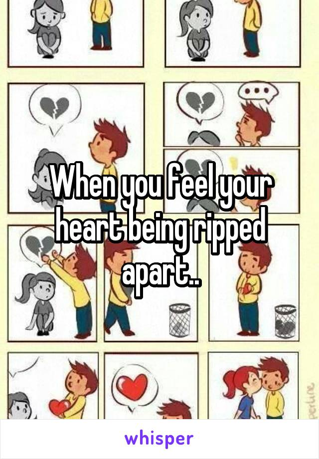 When you feel your heart being ripped apart..
