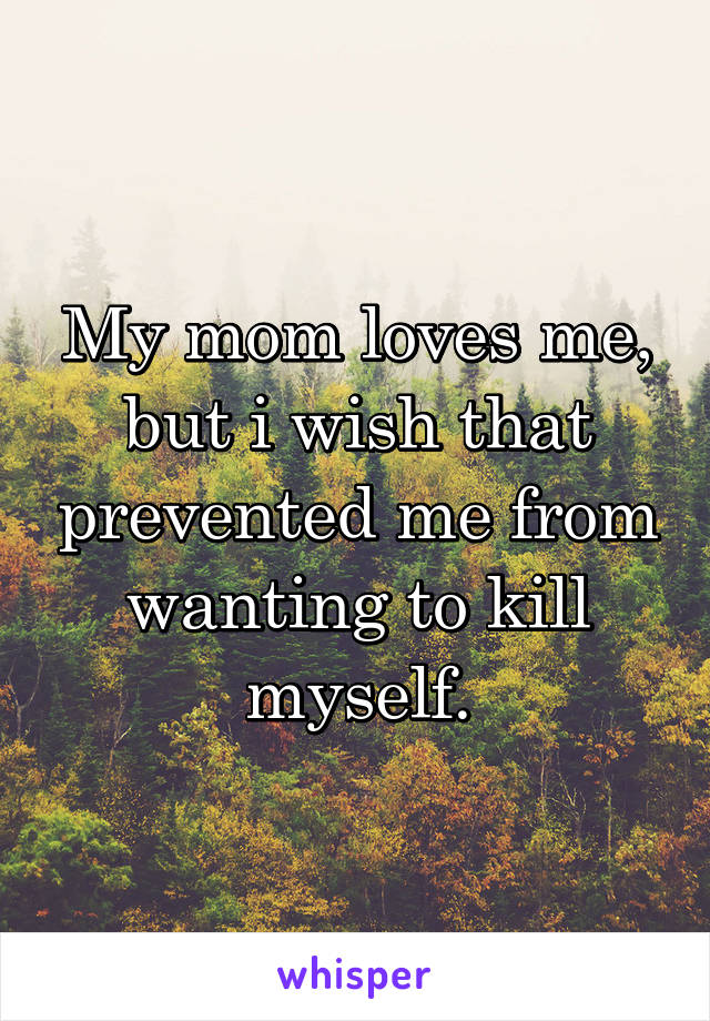 My mom loves me, but i wish that prevented me from wanting to kill myself.