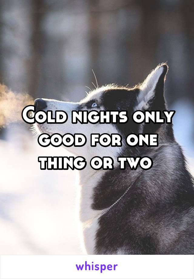 Cold nights only good for one thing or two