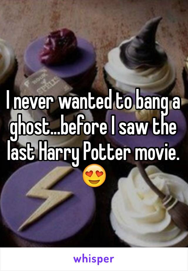 I never wanted to bang a ghost...before I saw the last Harry Potter movie. 😍