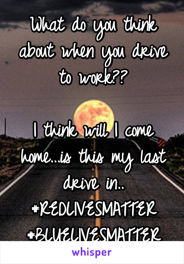 What do you think about when you drive to work??  I think will I come home...is this my last drive in.. #REDLIVESMATTER #BLUELIVESMATTER