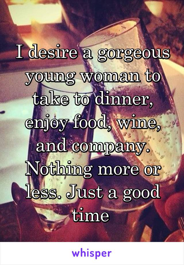 I desire a gorgeous young woman to take to dinner, enjoy food, wine, and company. Nothing more or less. Just a good time